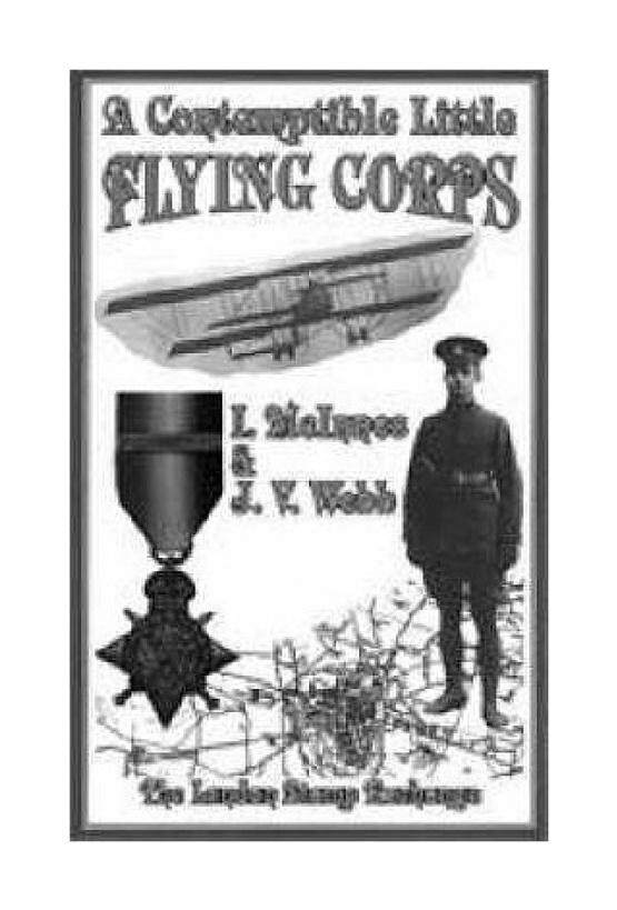 Contemptible Little Flying Corps: Being a Definitive and Previously Non-existent Biographical Roll of Those Warrant Officers, N.C.O.s and Airmen Who Served in the Royal Flying Corps Prior to the Outbreak of the First World War - intl