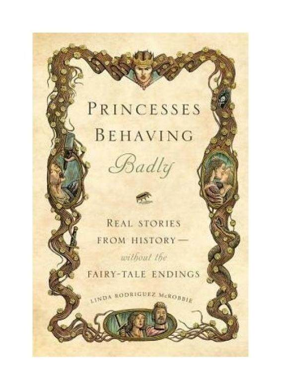 Princesses Behaving Badly: Real Stories from History Without the Fairy-Tale Endings - intl