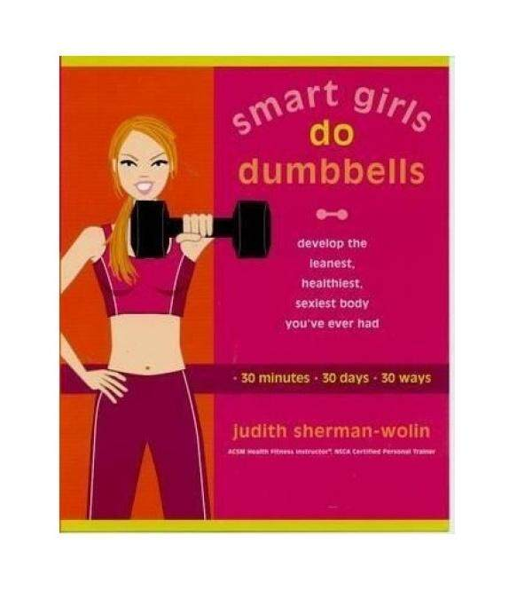 Smart Girls Do Dumbells: Develop the Leanest, Healthiest, Sexiest Body Youve Ever Had in 30 Minutes 30 Days 30 Ways - intl