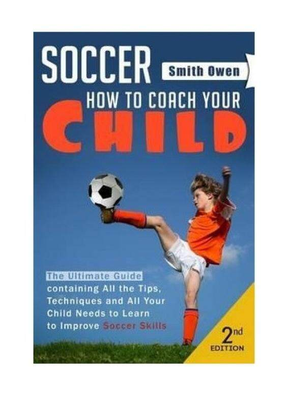 Soccer: Tips, Techniques and Secrets Your Child Needs to Learn to Improve Soccer Skills - How to Coach Your Child! - intl