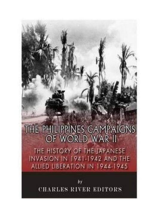 The Philippines Campaigns of World War II: The History of the Japanese Invasion in 1941-1942 and the Allied Liberation in 1944-1945 - intl