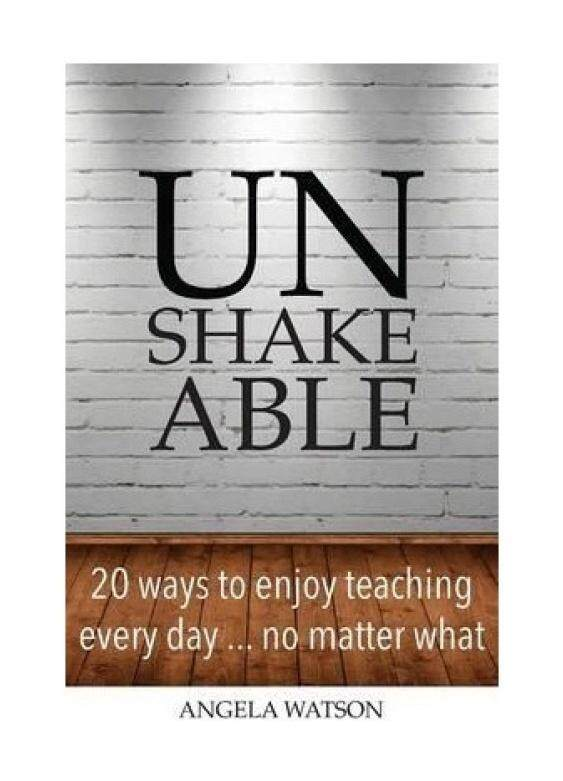 Unshakeable: 20 Ways to Enjoy Teaching Every Day...No Matter What -
