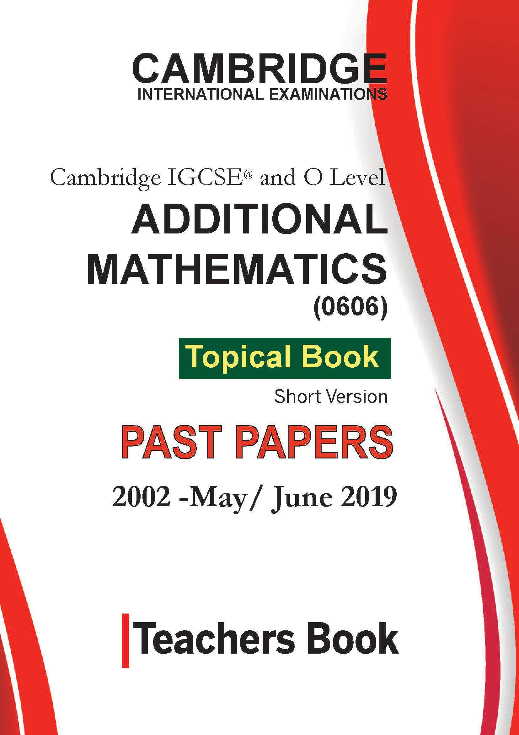 Cambridge IGCSE Additional Mathematics (0606)-Topical Past Papers [Paper 1 and 2]-Teacher's Book- Mega Pack- [Year 2002-2019]